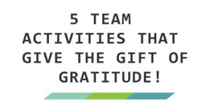 5 Team Activities That Give The Gift of Gratitude